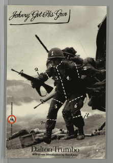 "Front cover depicts black and white photograph of soldiers in combat. Body of leading soldier is divided into seven numbered zones by white dotted lines. In the upper left corner, the title, ""Johnny Got His Gun"" is printed in freehand script in black on gray ground. Along lower left side is the publisher's name and logo. Along the bottom is the author's name above the phrase ""With a new introduction by Ron Kovic."""