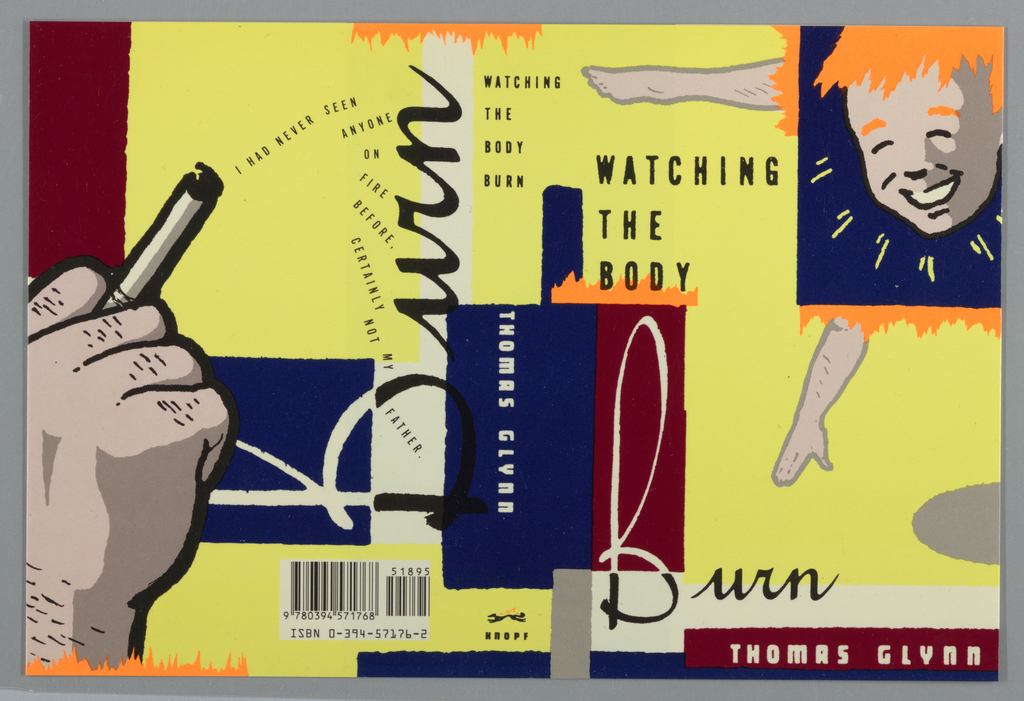 Book jacket for Watching the Body Burn, by Thomas Glynn, published by Alfred A. Knopf. Cover features disjointed imagery in comic book style. At upper right, smiling face of red-headed boy in blue rectangle bordered by patches of orange, which mimic the boy's hair and also suggest flames. From the orange forms emerge a leg at left and an arm at bottom on yellow background with red, blue, white, and gray rectangular forms throughout. Printed text, in black: WATCHING / THE / BODY; in white and black script: Burn; in white on red rectangular background: THOMAS GLYNN. Back cover continues rectangular motifs, large hand holding cigarette at left. Printed text in curved lines emerging downward from cigarette's tip: I HAD NEVER SEEN / ANYONE / ON / FIRE / BEFORE, / CERTAINLY / NOT / MY / FATHER.