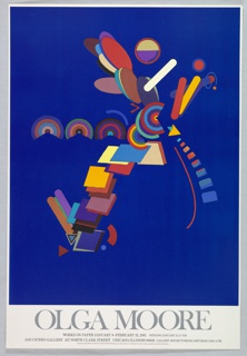 """A blue ground comprises the majority of this poster for an exhibition of Olga Moore's works on paper at Jan Cicero Gallery. An amalgamation of variously colored forms inhabits the cobalt frame. A center line of repeated concentric circles meets a tower of variously angled parallelograms of many colors, and spouts some layered ovals in the opposite diagonal direction. Baton-shaped bars and smaller triangles also appear where circles meet ovals and squares. Below, reads information on the exhibit: """"Olga Moore"""" in large letters, and below: """"Works on paper January 9-February21, 1981 Opening January 9, 5-7 PM / Jan Cicero Gallery 437 North Clark Street Chicago Illinois 60610 Gallery Hours Tuesday-Saturday 11:30-5 PM / Designed by Olga Moore/produced by the Tyler Offset Workshop at the Tyler School of Art, Temple University, under a grans from the Ford Foundation."""""""