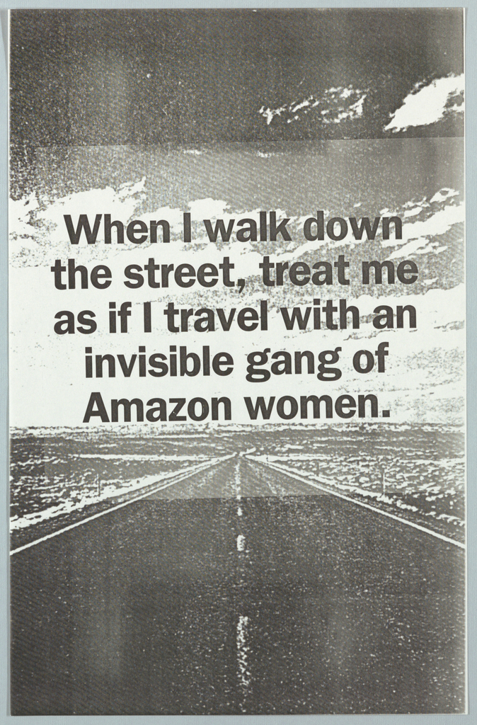 Black and white photograph of empty road. In black text: When I walk down/ the street, treat me/ as if I travel with an/ invisible gang of/ amazon women.