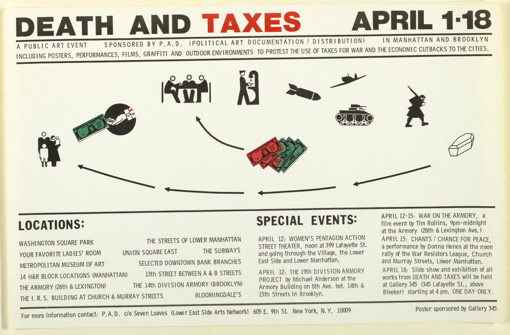 Ad for public art event with images of a tank, rockets, airplane, soldier, a coffin, arrows leading to a family, dollars with arrow to figures at a table, (Uncle Sam's hand offering dollars to family). New York protesting using taxes for war For Political Art Documentation/Distribution and Gallery 345, NYC. Text upper margin: DEATH AND TAXES APRIL 1-18. A public art event sponsored by P.A.D. (Political Art Documentation/Distribution) in Manhattan and Brooklyn / Including Posters, performances, films, graffiti and outdoor environments to protest the use of taxes for war and the economic cutbacks to the cities. [Other text includes locations in New York: 13 sites and 5 special event dates and locations]