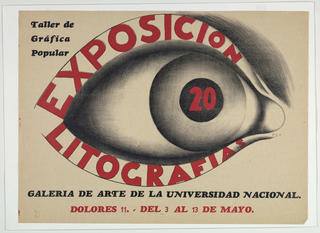 Image is dominated by a large eye looking toward the right with the words EXPOSICION 20 inscribed in black in the eye ball. The word LITOGRAFIAS is inscribed on the lower lid. At upper left the words Taller de / Grafica / Popular are shown in black. Across the lower section of the poster in black: GALERIA DE ARTE DE LA UNIVERSIDAD NACIONAL. Below in red: DOLORES 11. - DEL 3 AL 13 DE MAYO.
