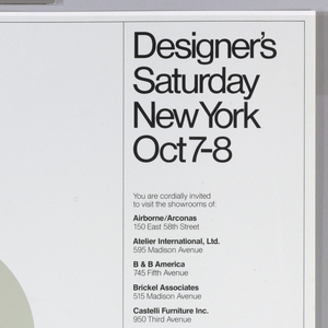 Poster depicts letters and numbers placed at various angles, in different colors, like orange, green, yellow and black stripes, red, and blue: OCT 7 8. Column of text on right in black ink: Designer's / Saturday / New York / Oct 7-8 / You are cordially invited / to visit the showrooms of: / Airborne/Arconas / 150 East 58th Street / Atelier International, Ltd. / 595 Madison Avenue / B & B America / 745 Fifth Avenue / Brickel Associates / 515 Madison Avenue / Catelli Furniture Inc. / 950 Third Avenue / CI Designs / 136 East 57th Street / Cumberland Furniture Corp. / 40 East 49th Street / Dunbar Furniture Corp. / 305 East 61st Street / GF Business Equipment, Inc. / 200 Park Avenue (Pan Am Bldg.) / Harter Corp. 919 Third Avenue / Helikon Furniture Co. / 315 East 62nd Street / ICF / 145 East 57th Street / Intrex, Inc. / 150 East 58th Street / JG Furniture Co. / 150 East 58th Street / Knoll International / 745 Fifth Avenue / Lehigh-Leopold / 150 East 58th Street / Metropolitan Furniture Corp. / 205 East 58th Street / Herman Miller / 600 Madison Avenue / The Pace Collection, Inc. / 321 East 62nd Street / Harvey Probber, Inc. / 979 Third Avenue / Risom 150 East 58th Street / Edward Axel Roffman Assoc. Inc. / 160 East 56th Street / Steelcase, Inc. / 299 Park Avenue / Stendig, Inc. / 410 East 62nd Street / Stow/Davis Furniture Co. / 950 Third Avenue / John Stuart International / 205 East 58th Street / Thonet Industries Inc. / 305 East 63rd Street / Turner, Ltd. / 305 East 63rd Street / Vecta Contract Company / 689 Fifth Avenue