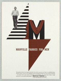 "Advertisement for Manville Fabrics. In upper left quadrant, photograph of a man walking on a triangular, black and white striped ground, smoking a pipe and smiling with his hands in his pocket. At right, the letter ""M"" in black is draped by a brown fabric. Below, superimposed on another, inverted triangle: MANVILLE FABRICS FOR MEN. Across bottom edge of the page, four lines of text in black ink: Thoroughbred styling traces largely to the fabric from which a garment is cut. When it's a MANVILLE fabric, / tailoring quality is assured by the MANVILLE standard developed through 136 years of textile experience / …the draped ""M"" is your common denominator of dependability, your square root of style; a ready / formula for you, the discriminating designer…MANVILLE FABRICS, INC. / 16 East 40th Street, New York 16, N. Y."
