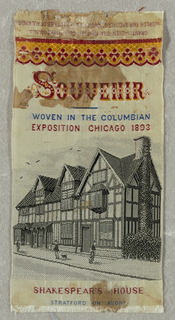 "Picture of a house. Woven at top: ""Souvenir / Woven in the Columbian / Exposition Chicago 1893."" Woven at bottom: ""Shakespeare's House / Stratford on Avon"""