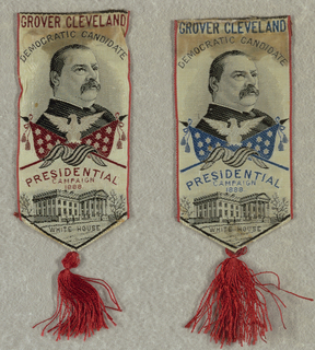 "From top to bottom: ""GROVER CLEVELAND / DEMOCRATIC CANDIDATE"" woven in red in A; blue in B. Portrait of Grover Cleveland, eagle, and flag. Flag red in A; blue in B. Inscription: ""PRESIDENTIAL CAMPAIGN 1888"" woven in red in A; blue in B. Picture of the White House. Inscription: ""White House"". Ends folded to make a point at center. Red tassel attached."
