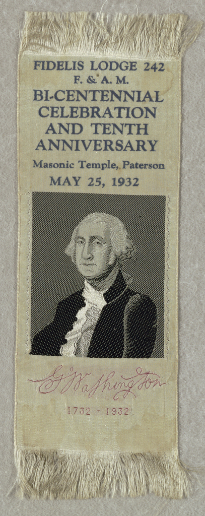 "From top to bottom: Printed in navy blue: ""FIDELIS LODGE 242 / F. & A. M. / BI_CENTENNIAL  / CELEBRATION / AND TENTH / ANNIVERSARY / Masonic Temple, Paterson / May 25, 1932"". Woven black and white portrait of George Washington. Red woven signature ""George Washington"" and ""1732 - 1932""."