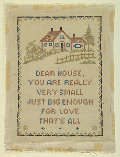 Embroidered in cross stitch from a manufactured stamped kit. Within a narrow geometric border, a house in a landscape with the text:  DEAR HOUSE  YOU ARE REALLY  VERY SMALL JUST BIG ENOUGH FOR LOVE THAT'S ALL At the very bottom, traces of printing  Colonial Sampler Vogart New York