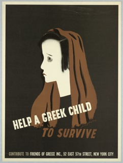 On a black ground, a figure in profile with black hair partially covered by a brown shawl. Across the figure in white and brown text: HELP A GREEK CHILD / TO SURVIVE. At bottom margin, in beige and white text: CONTRIBUTE TO FRIENDS OF GREECE INC., 52 EAST 57TH STREET, NEW YORK CITY.