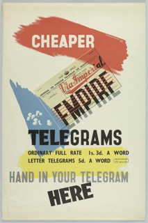 Text superimposed over various colored grounds. From the top, on a red brushstroke, in white: CHEAPER; on newsprint in red script: Via Imperial; below on newsprint in black sans-serif type: EMPIRE; on a blue sky with white clouds: TELEGRAMS; on a yellow brushstroke: ORDINARY FULL RATE 1s. 3d. A WORD / LETTER TELEGRAMS 5d. A WORD {minimum / 25 words}; in gray and black: HAND IN YOUR TELEGRAM; below in black text at a diagonal: HERE.