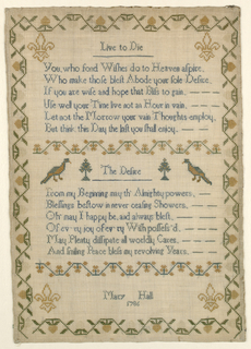 "Two verses, ""Live to die,"" and ""The Desire"" separated by a reversing floral band and two birds.  A fleur de Lys in each corner.  Border of reversing strawberries.  Signed ""Mary Hall 1786."""