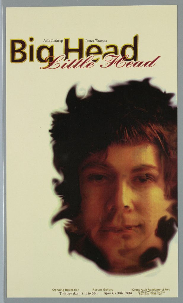 "Poster, ""Big Head Little Head/ Julia Lothorp/ James Thomas"" for Forum Gallery, Cranbrook Academy of Art, 1994"