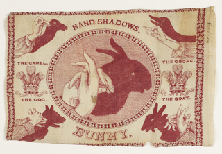 """Rectangular panel of cream-colored cotton printed in red. The design shows various shadow figures made with the hands. In a large central oval frame, a pair of hands making the shadow of a rabbit, titled below """"Bunny."""" In the four corners are hands and shadows forming """"The Camel,"""" """"The Dog,"""" """"The Goose,"""" and """"The Goat."""" To the left and right of the central oval, the crest of the Prince of Wales – three plumes in a crown – and the legend """"Ich Dien"""" (""""I Serve""""). The configurations are similar to those found in Henry Bursill's """"Hand Shadows to Be Thrown Upon the Wall,"""" 1859."""