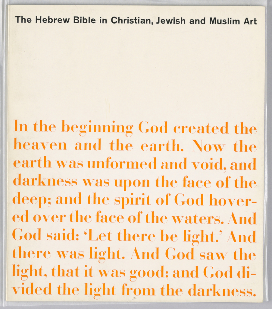 Exhibition catalogue for The Hebrew Bible in Christian, Jewish and Muslim Art, The Jewish Museum, New York, NY. Vertical format. Black printed text with exhibition title at top on white ground. At lower 2/3 of composition, printed orange text from the beginning of the Book of Genesis.