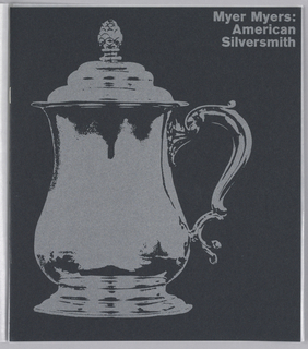 Exhibition catalogue for Myer Myers: American Silversmith, The Jewish Museum, New York, NY. Vertical format. Black print defines negative space, text and image show color and texture of gray paper. At left, an image of a silver tankard by Myer Myers. At upper right, text with the exhibition title.