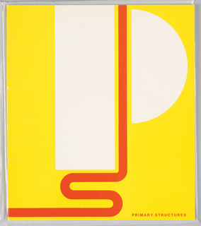 "Exhibition catalogue for Primary Structures, The Jewish Museum, New York, NY. Vertical format, cover has orange and white design on yellow ground. At top, a large stylized ""P"" in white. Between the elements of the ""P,"" an orange vertical line extends down to the bottom, where it forms an ""S"" at lower left, the line of which runs to the left edge. At lower right, printed orange text with exhibition title."