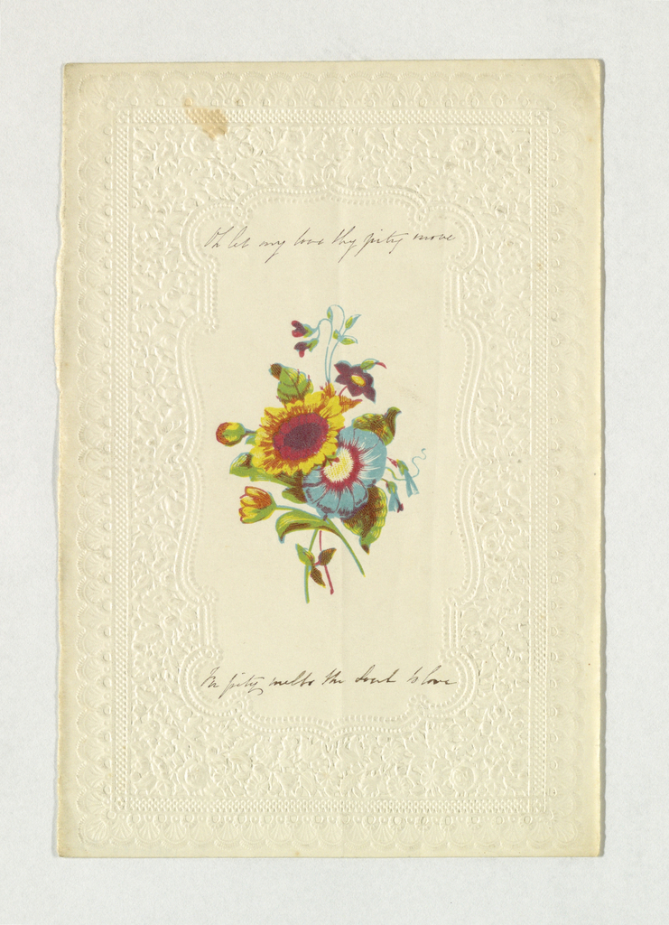 "A bunch of flowers (in oclor) in embossed paper enframement. Inscribed above, in ink: ""Oh let my love thy pity move"" and below: ""In pity metls the Soul to love""."