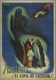 Spanish Civil War poster. A group of Spaniards (men, woman, child, and soldiers) are in conversation while a large hand cupping an ear and an ominous eye engulfs them. The secrecy is enhanced by the dark tonalities of the blue/black in contrast to the warm colors of the faces in the group. Orange bow with arrows at upper right. Imprinted in white, upper left: J. BRIONES with logo of COMISARIADO GENERAL DE GUERRA-COMISION DE PROPAGANDA (General War Commissioner-Commission of Propaganda) imprinted in black in circle with large black star inscribed. Imprinted under logo: INSPECCION CENTRO (CENTRAL INSPECTION); imprinted in black and teal, lower left: ¡CALLAD!/¡EL ESPIA OS ESCUCHA! (Silence! The spy hears us!); imprinted in black, lower left corner: SRES RIVADENEYRA S.A. INTERVENIDA POR EL ESTADO (Sres Rivadeneyra S.S intervened by the state); imprinted in black, lower right corner: SINDICATO DE PROFESSIONALES DE LAS BELLAS ARTES U.G.T. (Fine Art Professionals Union U.G.T)