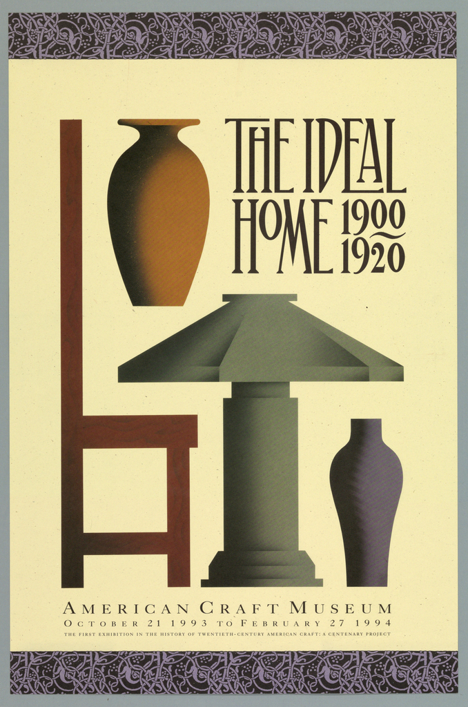 "Exhibition poster at American Craft Museum entitled ""The Ideal Home 1900-1920.""   Recto: Stylized images in flat, 2 dimensional style of furniture and decorative arts such as orange vase (top left), side view of red wooden chair (left side), grey lamp (center bottom), purple vase (lower right).  1 7/16"" inch border of medieval scroll-like designs in violet against black.  Imprinted in black, top right: ""THE IDEAL/ HOME 1900/1920/ AMERICAN CRAFT MUSEUM IN THE HISTORY OF TWENTIETH-CENTURY AMERICAN CRAFT: A CENTENARY PROJECT"". Verso: Imprinted in black, lower right quadrant: "" THE IDEAL HOME: 1900 TO 1920/ IS THE FIRST EXHIBITION IN THE HISTORY OF TWENTIETH_CENTURY AMERICAN CRAFT/...THE CENTANARY PROJECT IS MADE POSSIBLE BY A MAJOR GRANT FROM/ THE LILA WALLACE-READER'S DIGEST FUND./ ADDITIONAL GENEROUS SUPPORT HAS BEEN GIVEN BY THE NATIONAL ENDOWMENT/ FOR THE ARTS, A FORMAL AGENCY, AND THE NORMAN AND ROSITA WINSTON FOUNDA-/ TION, INC."