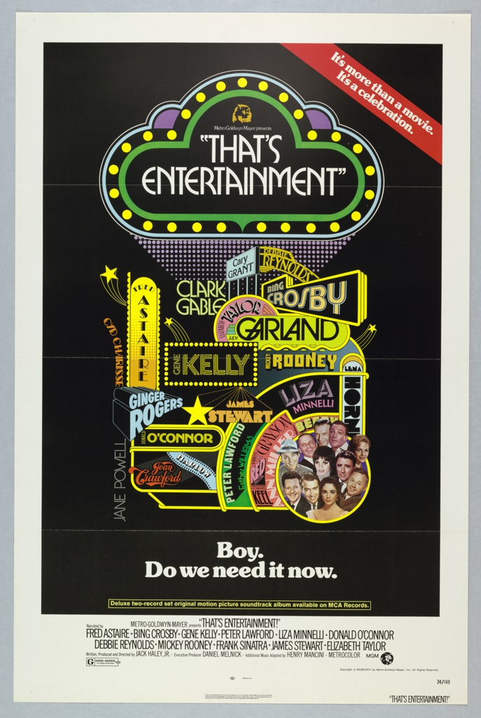 """Poster for the film """"That's Entertainment!"""" directed by Jack Haley, Jr. On a black ground. Central image is brightly colored and uses mixed typographical styles to announce the title of the film and names of big hollywood stars from the roster of Metro Goldwyn Mayer Studios, including: Cary Grant, Debbie Reynolds, Fred Astaire, Clark Gable, Elizabeth Taylor, Bing Crosby, Cyd Charisse, Gene Kelly, Judy Garland, Mickey Rooney, Ginger Rogers, James Steward, Liza Minnelli, Lena Horn, Donald O'Connor, Jane Powell, Joan Crawford, Harlow, Peter Lawford, Esther Williams, Kathryn Grayson, Red Skelton, Howard Keel, and Ann Miller. At the lower right, a photo collage of some of these actors, and Frank Sinatra. Beneath, in white letters: """"Boy./ Do we need it now."""" Across top right corner, a red banner with white letters:""""It's more than a movie. It's a celebration."""" Film credits below, on white border.   Frankfurt?"""