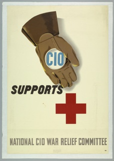 Poster design proclaiming the CIO's (Congress of Industrial Organizations) support for the American Red Cross. At center top, a brown, gloved hand holding a blue and white CIO button and gesturing towards a large red cross (symbolizing the Red Cross) below. At center left in black, italic text: SUPPORTS; at bottom, in gray-brown text: NATIONAL CIO WAR RELIEF COMMITTEE.