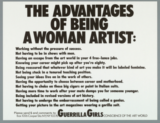 "White political poster with black text. Text reads: ""THE ADVANTAGES OF BEING A WOMAN ARTIST:/ Working without the pressure of success./ Not having to be in shows with men./ Having an escape from the art world in your 4 free-lance jobs./ Knowing your career might pick up after you're eighty./ Being reassured that whatever kind of art you make it will be labeled feminine./ Not being stuck in a tenured teaching position./ Seeing your ideas live on in the works of others./ Having the opportunity to choose between a career and motherhood./ Not having to choke on those big cigars or paint in Italian suits./ Having more time to work after your mate dumps you for someone younger./ Being included in revised versions of art history./ Not having to undergo the embarassment of being called a genius./ Getting your pictures in the art magazines wearing a gorilla suit./ Please send $ and comments to: Guerilla Girls Conscience of the Art World/ Box 1056 Cooper Sta. NY, NY 10276."""