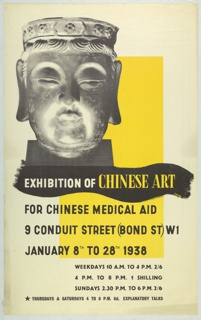 At upper right, a black and white photograph of a stone Buddha head. Behind, at center, a large yellow rectangle. Below, superimposed over a thick, black brushstroke, in white and yelloe text: EXHIBITION OF CHINESE ART. At lower half, in black text: FOR CHINESE MEDICAL AID / 9 CONDUIT STREET (BOND ST) W1 / JANUARY 8TH TO 28TH 1938 / WEEKDAYS 10 A.M. TO 4 P.M. 2/6 / 4 P.M. TO 8 P.M. 1 SHILLING / SUNDAYS 2.30 P.M. TO 6 P.M. 2/6 / [black star] THURSDAYS & SATURDAYS 4 TO 8 P.M. 6d. EXPLANATORY TALKS.