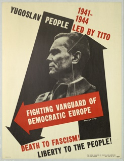 At center, black and white photograph of Josip Broz Tito, superimposed on a ground of two vertical, black arrows, and a horizontal, red arrow across lower section (each arrow pointing in a different direction). Text in black, white and red, above: 1941- / 1944 / YUGOSLAV PEOPLE LED BY TITO; below image of Tito, superimposed on red arrow: FIGHTING VANGUARD OF / DEMOCRATIC EUROPE; below: DEATH TO FASCISM! / LIBERTY TO THE PEOPLE!
