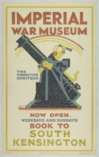 Poster design for the London Underground, advertising the Imperial War Museum which can be reached by the railway. A howitzer (gun) shown in profile. Above in red text: IMPERIAL / WAR MUSEUM. At center left, in blue, THE VINDICTIVE HOWITZER. Below in red, blue, and green: NOW OPEN / WEDNESDAYS AND SUNDAYS / BOOK TO / SOUTH / KENSINGTON