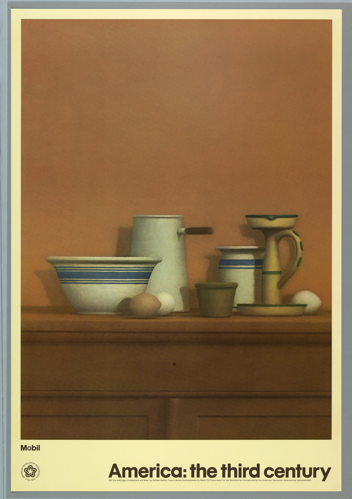 """Framed by the cream colored border of the poster is a color photographic reproduction of William Bailey's painting, """"Still Life with Eggs Candlestick and Bowl."""" The still life of simple crockery and eggs resting on a sideboard is presented at eye level. The clustered objects are balanced by the large expanse of brown wall behind, and the simply rendered geometric furniture molding below.  Title of original drawing is at bottom of image.  Below image at lower left text and logo for Mobil and at lower center across the sheet in black block letters:  America: The Third Century"""