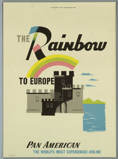 Poster design encouraging travel to Europe via Pan American Airlines. Image of a black and gray crenellated castle or fortress with water indicated to the right, with a rainbow above. Text in gray and black, above: THE Rainbow / TO EUROPE; below: PAN AMERICAN / THE WORLD'S MOST EXPERIENCED AIRLINE.