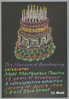 On black ground, the upper portion of the composition filled with a birthday cake rendered in brightly colored outlines. The three-tiered cake sits upon a doily; the bottom tier made up of a star bottom, the center tier made up of repeating television sets with static on their screens, the top tier made up of books; the cake topped with fifteen burning white candles. Multicolored text below in handwritten-style typography: The Museum of Broadcasting / celebrates / Mobil Masterpiece Theatre / 15 years of excellence / A retrospective exhibition / January 24-April 4, 1986 / 1 East 53rd Street