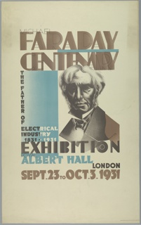"Poster design for the London Underground, advertising an exhibition at Albert Hall which can be reached by the railway. At center, bust of Michael Faraday, with borizontal blue plane at left. Text in black and brown, upper center: MICHAEL / FARADAY / CENTENARY; in black, white, and blue, at center: THE FATHER OF [vertically] / ELECTRICAL INDUSTRY [horizontally] / 1831–1931 / EXHIBITION [the ""O"" in exhibition is designed to resemble the London Underground logo] / ROYAL / ALBERT HALL; in black and brown, lower center: LONDON / SEPT. 23 to OCT. 3. 1931."