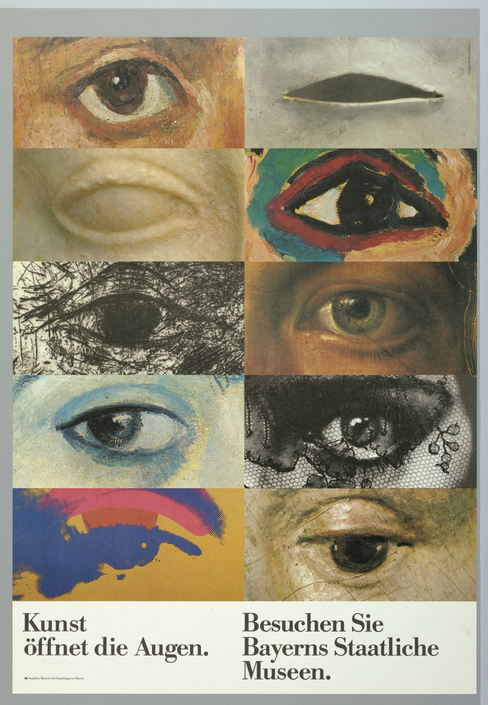 """Exhibition poster for Bayerns Staatliche Museen for exhibition entitled Kunst Öffnet die Augen [Art opening the eyes].  Divided into 2 column, 5 rows, each with crop of eye from various art work.  All eyes in first column are left eyes and all eyes in second column are right eyes.  Starts with left eye from 19th century realism painting, right eye from 20th century sculpture, left eye from primitive marble sculpture, right eye from 20th century fauve painting, left eye from charcoal drawing, right eye from academic painting, left eye from 20th century painting, right eye from photogrpahy, left eye from Pop art, and right eye from early Renaissance painting. Imprinted in black, bottom divided into 2 columns of text: """"Kunst/ Öffnet die Augen/ Staatliche Museen und Sammlungen in Bayern"""" (first column) and """"Besuchen Sie/ Bayerns Staatliche/ Museen""""  (second column)."""