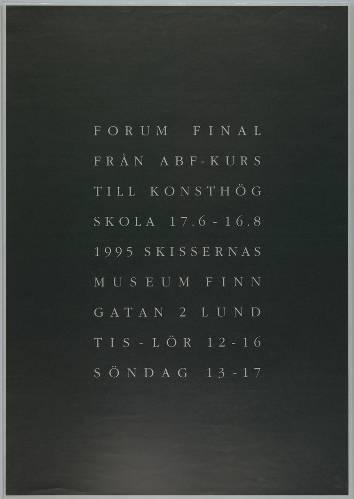 This poster is for the last exhibition held at the Forum Art School in Malmo, Sweden.   Silver metallic letters are centered as a block on a dark, blue-green field.  According to the designer, the poster alludes to a simple tombstone of type common in Sweden: dark gray with silver letters.