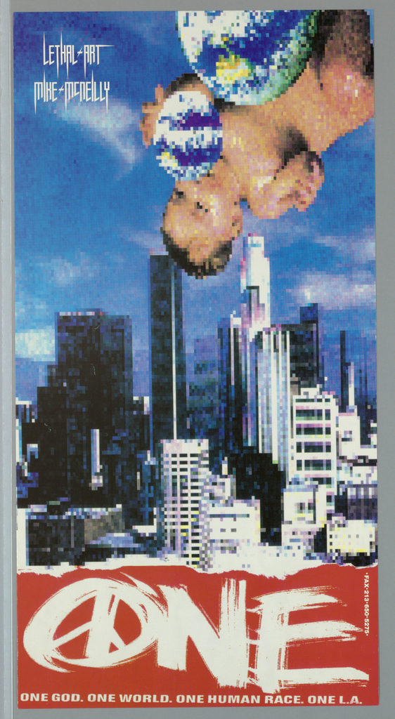 """Poster for Lethal art.   Collage of pixelated images: Los Angeles' skyscrapers dominate foreground while inverse image of baby playing with globe ball at top right corner.  Imprinted """"LETHAL ART/ MIKE MCNEILLY"""" (in white) at top left.  """"ONE"""" in red in spray paint style with """"O"""" doubling as peace symbol (in white).  Across bottom """"ONE GOD. ONE WORLD. ONE HUMAN RACE. ONE L.A."""" Imprinted vertically """"Fax 213 650 5275"""" (in white) at lower right."""