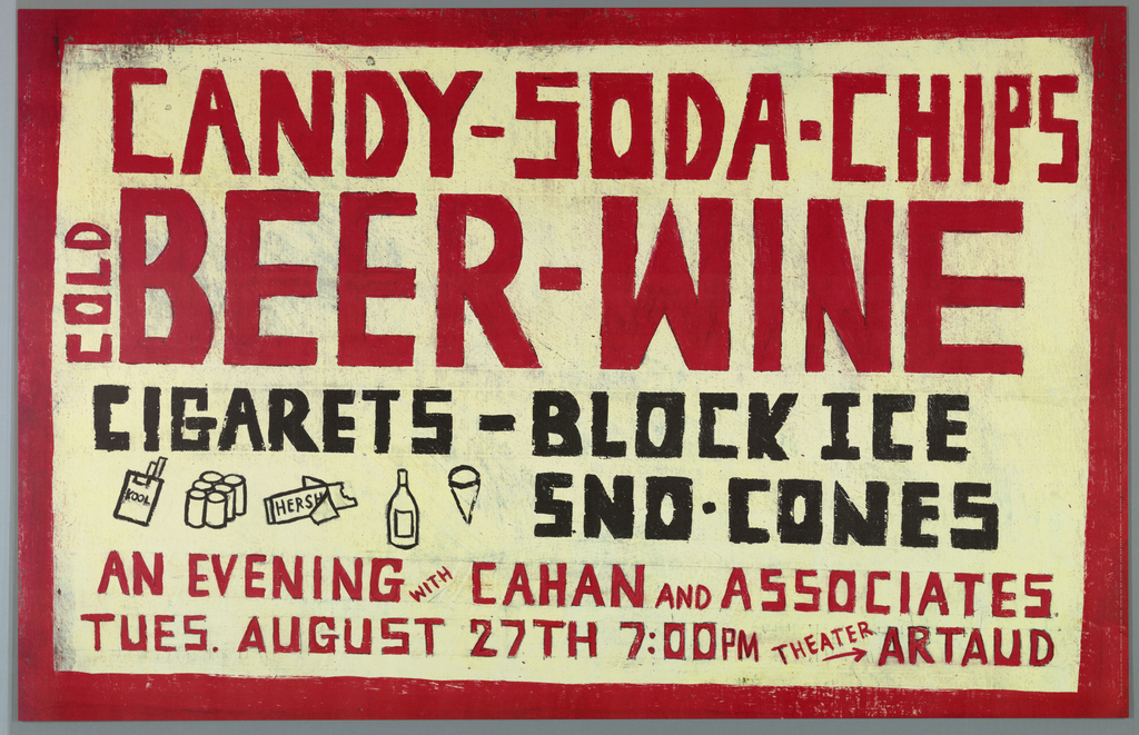 """Poster designed like signage of country general store to announce an event with Cahan & Associates.   Recto: Hand drawn text and simple illustrations surrounded by red border.  Pencil drawn filled in with red: """"CANDY - SODA - CHIPS/ COLD (vertical) BEER_WINE"""" across top.  Pencil drawn filled in with black: """"CIGARETS [sic] - BLOCK ICE/ SND [sic] CONES""""below.  Pencil drawn filled in red: """"AN EVENING WITH CAHAN AND ASSOCIATES/ TUES. AUGUST 27th 7:00 PM THEATER ARTAUD"""" at bottom.  Illustrations in black outline of """"KOOL"""" pack of cigarettes, six-pack of beer, """"HERSHEY'S"""" half-eaten chocolate bar, wine bottle, and cone.  Verso: Color photo reproduction of surface of wood crate.  Along center, stamped """"SIDING/ SPACING 7/8 INCH/ ON ALL SIDES/ NAILING - GINCHES/ ON ALL SIDES/ OTHER FRAMING/ 12 INCHES.  Stamped: """"RATED SIDING..."""" at left edge.  Stamped, company name (illegible) at right edge."""