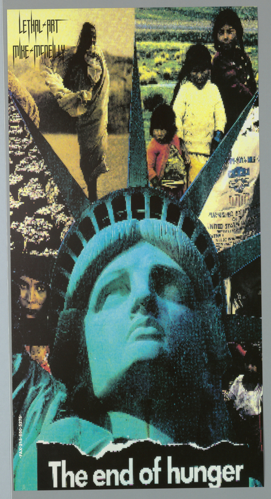 """Poster for Lethal Art. Large image of Statue of Liberty with crown points dividing poster into sections.  From left to right, image of girl's face, pixelated image of masses, image of girl in profile in desert, and digital image of food pack (?) [difficult to read lettering]. Imprinted """"The end of hunger"""" (in white) at bottom.  Imprinted """"LETHAL ART/ MIKE MCNEILLY"""" (in black) at top left and """"Fax 213 650 5275"""" (in white) at lower left edge in vertical."""