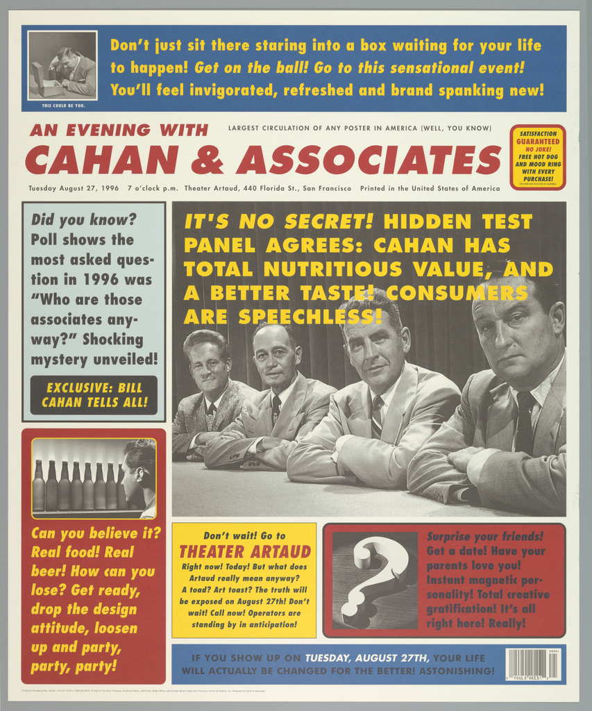 """Poster designed like cover of tabloid magazine cover to announce an event with Cahan & Associates.  Title imprinted across top in red on white background: """"AN EVENING WITH/ CAHAN & ASSOCIATES"""" with """"LARGEST CIRCULATION OF ANY POSTER IN AMERICA (WELL, YOU KNOW)/ Tuesday August 27, 1996 7 o'clock p.m. Theater Artaud, 440 Florida St., San Francisco Printed in the United States of America"""" (in black) frames the title.  Imprinted next to title in black or red: """"SATISFACTION/ GUARANTEED/ NO JOKE!/ FREE HOT DOG/ AND MOOD RING/ WITH EVERY/ PRUCHASE!/ (THIS OFFER VOID IN THE STATE OF CALIFORNIA)"""".  Poster divided into six rectangular text sections.  Above title, black and white photo reproduction of man staring at open wooden box on left side with """"THIS COULD BE YOU"""" (in white) below. Imprinted to right in yellow: Don't just sit there staring into a box waiting for your life/ to happen!  Get on the ball!  Go to this sensational event!/  You'll feel invigorated, refreshed and brand spanking new!""""  Below title along left side, two rectangular text boxes.  Top one has light blue background with black outline.  Imprinted in black: """"Did you know?/ Poll shows the/ most asked ques-/tion in 1996 was/ """"Who are those/ associates any-/way?""""   Shocking/ mystery unveiled!"""" Imprinted """"EXCLUSIVE: BILL/ CAHAN TELLS ALL!"""".  Bottom one has red background with black and white photo reproduction of man staring at row of bottles.  Imprinted in yellow: """"Can you believe it?/ Real food! Real/ beer!  How can/ lose?  Get ready,/ drop the design/ attitude, loosen/ up and party,/ party, party!"""" In center to right side, large black and white photo reproduction of four men sitting in panell wearing suits in diagonal perspective.  Imprinted in yellow, superimposed on top part of photo reproduction: """"IT'S NO SECRET! HIDDEN TEST/ PANEL AGREES: CAHAN HAS/ TOTAL NUTIRTIOUS VALUE, AND/ A BETTER TASTE!  CONSUMER/ ARE SPEECHLESS!"""".  Bottom center, rectangular text box in yellow background, imprinted """"Don't wait!"""
