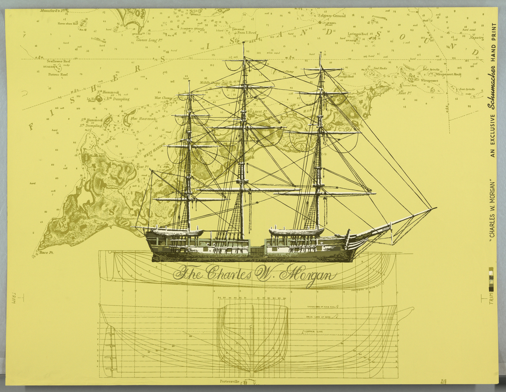 """Sailing vessel with sails furled on a ground of plans for the hull of the ship and a marine map of """"Fishers Island"""" and """"Fishers Island Sound"""". Shades of green and white on greenish-yellow ground. On margin: """"Charles W.Morgan"""", an Exclusive Schumach Hand Print"""". Notation on back: """"from the pages of LIFE""""."""