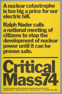 Printed black text on a yellow background. Printed on the upper portion of the design: A nuclear catastrophe / is too big a price for our / electric bill. Printed below, in the center:  Ralph Nader calls / a national meeting of / citizens to stop the / development of nuclear / power until it can be / proven safe. Printed on the bottom portion, in large text, below a black horizontal line: Critical / Mass74.