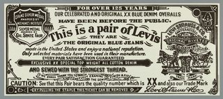 Horizontal poster; reminiscent of a dollar bill. All in black ink on white ground. Allover text, including: FOR OVER 125 YEARS / OUR CELEBRATED AND ORIGINAL XX BLUE DENIM OVERALLS / HAVE BEEN BEFORE THE PUBLIC. This is a pair of Levi's / THEY ARE / THE ORIGINAL BLUE JEANS / made in the United States and enjoy a national reputation. Only selected materials have been used in their manufacture. / EVERY PAIR SATISFACTION GUARANTEED…