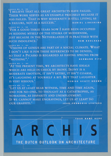 "Promtional poster for magazine, ARCHIS No. 8, '89.  All text in white on background composed of three vertical quadrilaterals in light blue against darken blue.  Text reads: "" ACRHIS No. 8, '89/ ""I Believe that all great architects have failed./ Their work serves as an example precisely because it/ has failed.  That is why modernity is still living; as/ a failture, not as a success.""/ DANIEL LIBESKIND/ ARCHIS No. 3, '89/ ""For a good three years now I have been occupied/ in ridding myself of the stigma of modernity,/ just beacuse in the netherlands it is practised with,/ such indolence.""/ Rem Koolhaas/ ARCHIS No. 1, '93/ ""Visions of genius are part of social climate.  What/ I don't like is for these references to be derived,/ so that a Picasso is regarded as having sprung from ""Nothing"".""/ Hermann Pitz/ ARCHIS No. 1, '93/ ""At the present time, we architects have ideals/ which are held in check by irony.  Irony is a/ moderate emotion, it isn't satire, it isn't coarse,/ it's laughing at yourself a bit.  But that laughter/ is very serious.""/ Denise Scott Brown/ ARCHIS No. 11, '92/ ""Let us at least bear witness, time and time again,/ and for no-one, to thought as a catastrophe, as/ nomadism, as disparity and unemployment./  If we cannot make engravings, let us at least do/ our graffiti.""/ Jean-Francois Lyotard. ""  Three rows of dots in quotes.  Imprinted at right over three squares: ""YOUR NAME HERE"" (in white)/ ARCHIS (in black, across bottom)/ THE DUTCH OUTLOOK ON ARCHITECTURE"" (in white).  Geometric shapes and lines at bottom."