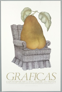 """Poster advertising """"Graficas: Contemporary Latin American Prints"""" featuring an etching by Juan Calderon. The image is of a pear with a stem and two drooping leaves seated on a gray upholstered armchair. Beneath: """"Graficas / Contemporary Latin American Prints"""" And in much smaller typeface: """"Organized from the collections of Container Corporation of America and its Latin American Affiliates (Carton y Papel de Mexico, S.A., Carton de Venezuela, S.A., / and Carton de Colombia, S.A. with the Smithsonian Institution Traveling Exhibition Service/Joe Goulait © 1978 Smithsonian Institution"""" And very small, at bottom center: """"'I'll Die in Paris in a Heavy Storm,' by Juan Calderon, etching, 1978"""" Card says: Smithsonian Institution"""