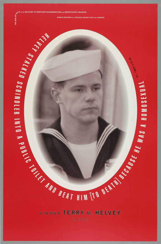 """Poster to annouce murder of  gay navy shipmen by fellow airman in U.S. Military and raise awareness of hate crime. Imprinted in white, across top starting in vertical alignment to horizontal: """"THE BAN ON GAYS IN THE MILITARY IS PROFOUND DISCRIMINATION AND PERPETUATES VIOLENCE/ BUREAU DEPLORES ALL VIOLENCE AGAINST GAYS AND LESBIANS"""".  Large black and white photo reproduction in oval format of """"Terry M. Helvey"""" in navy blue uniform. Imprinted below: """"HELVEY STALKED SCHINDLER INTO A PUBLIC TOILET AND BEAT HIM [TO DEATH] BECAUSE HE WAS A HOMOSEXUAL (in white) N.Y. TIMES 5.25.93"""" (in black). Imprinted in black, bottom center: """"AIRMAN TERRY M. HELVEY/ b. 1972"""""""
