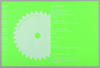 "On green ground, an abstract shape of a circular saw in white cutting the text of an announcement in two columns. Imprinted in green along upper left of saw: ""Shaping Culture."" Inscribed in white with copyright: ""Design by A. Gelman.1996."" The text of announcement is imprinted in white and reads as follows: "" + design dialog//  FEB/22/96/ -- daren + daven joy/ north american stijl life/ architecture and furniture makers/ (san francisco)//  MAR/7/96 -- paola antonelli/ curator of design, museum of modern art/ (new york)// MAR/21/96 -- john thackara/ design critic author and educator/ (netherlands)// APR/11/96 -- wes jones/ architect/ (san francisco)// MAY/2/96 -- ron arad/ furniture designer, entrepreneur, educator/ london/ 7:00 - 9:30 pm, admission: free/ sponcor: industrial design department the university/ of the arts at cbs auditorium, haviland hall at broad and/ pine streets, philadelphia, pa."""