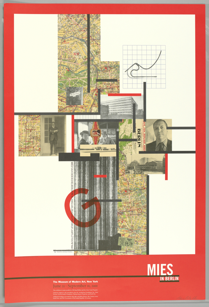 """Vertical rectangle. Against white background bordered in red: black and red vertical and horizontal bars overlay a constructivist collage arrangement of sections of map of Berlin (top, bottom, left); photographic portraits of the architect Mies van der Rohe as a young man (left, right, center); a detail (vertical striations) of the architect's drawing for an early skyscraper (bottom); architectural drawing (perspective view) of another building (center); chair design (linear outline; side view) at upper right; a large, red """"G"""" (for """"Gestaltung""""?) at lower center.  Exhibition title (in white lettering) at lower right: museum name, exhibition dates """"June 21-September 11, 2001"""" and sponsor names imprinted to left of lower center."""