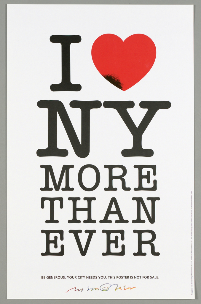 "At top, the letter ""I"" is paired with a red heart symbol bearing a black spot at lower left. The letters, N and Y are directly below and the remaining words fill the sheet, becoming smaller on the last line: I [heart] / NY / MORE / THAN EVER / BE GENEROUS. YOUR CITY NEEDS YOU. THIS POSTER IS NOT FOR SALE. Below the logo is the following text: BE GENEROUS. YOUR CITY NEEDS YOU. THIS POSTER IS NOT FOR SALE."