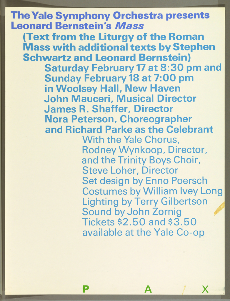 Poster presents text in staggered design printed in blue and turquoise with three distinct typographical fonts that fill the sheet. From top text in blue reads The Yale Symphony Orchestra presents Leonard Bernstein's Mass (Text from the Liturgy of the Roman / Mass with additional texts by Stephen / Schwartz and Leonard Bernstein) /  Saturday Februay 17 at 8:30 pm and / Sunday February 18 at 7:00 pm / in Woolsey Hall, New Haven / John Mauceri, Musical Director / Nora Peterson, Choreographer / and Richard Parke as the Celebrant / With the Yale Chorus, / Rodney Wynkoop, Director, / and the Trinity Boys Choir, Steve Loher, Director / Set design by Enno Poersch / Costumes by William Ivey Long / Lighting by Terry Gilbertson / Sound by John Zoring / Tickets $2.50 and $3.50 / available at the Yale Co-op. Across lower edge of sheet in green letters, PAX