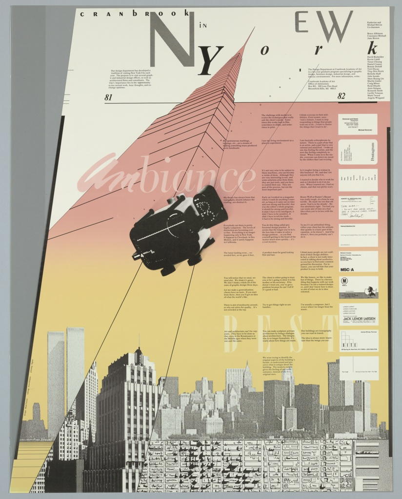 """Poster advertising the Cranbrook Academy of Art's annual program in New York City in the shape of a trapezoid. Features a black and white photographic reproduction of the New York skyline and an aerial view of city blocks at the bottom. An outline of a tall building with a triangular, pointed top rises from the bottom on the left. The building and the large rectangular area adjacent to it on the right gradually change color from yellow (bottom) to pink (top). On the right section, a column consisting of business cards from NYC-based designers appears, alongside three separate quotes about design to the left of each business card. The designers featured are Michael Donovan of Donovan and Green Designers, Dan Friedman of Pentagram, Valerie Pettis, Sam Antupit of Harry N. Abrams, Bruce Blackburn of Danne & Blackburn Inc., Michael Cousins of Morison S. Cousins & Associates Inc., Tibor Kalman of M&Co., Jack Lenor Larsen, James Wines of SITE, and Paul Haigh. In the center of the composition a black device or instrument of some kind appears, possibly a reproduction of the """"lunar landing oven"""" mentioned in a nearby quote by Michael A. Cousins. Printed in pink, above the device, center left of the design: ambiance. Printed in black ink, in scrambled letters, along the top: CRANbRook iN NEW York; above a thin black line, upper left: 81; upper right: 82. Small, spaced out letters printed in black ink, diagonally, from center left to upper right, following the path of a thin diagonal black line below: FFAASSHHIIOONN."""